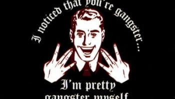 i noticed that you're gangster – i'm pretty gangster myself